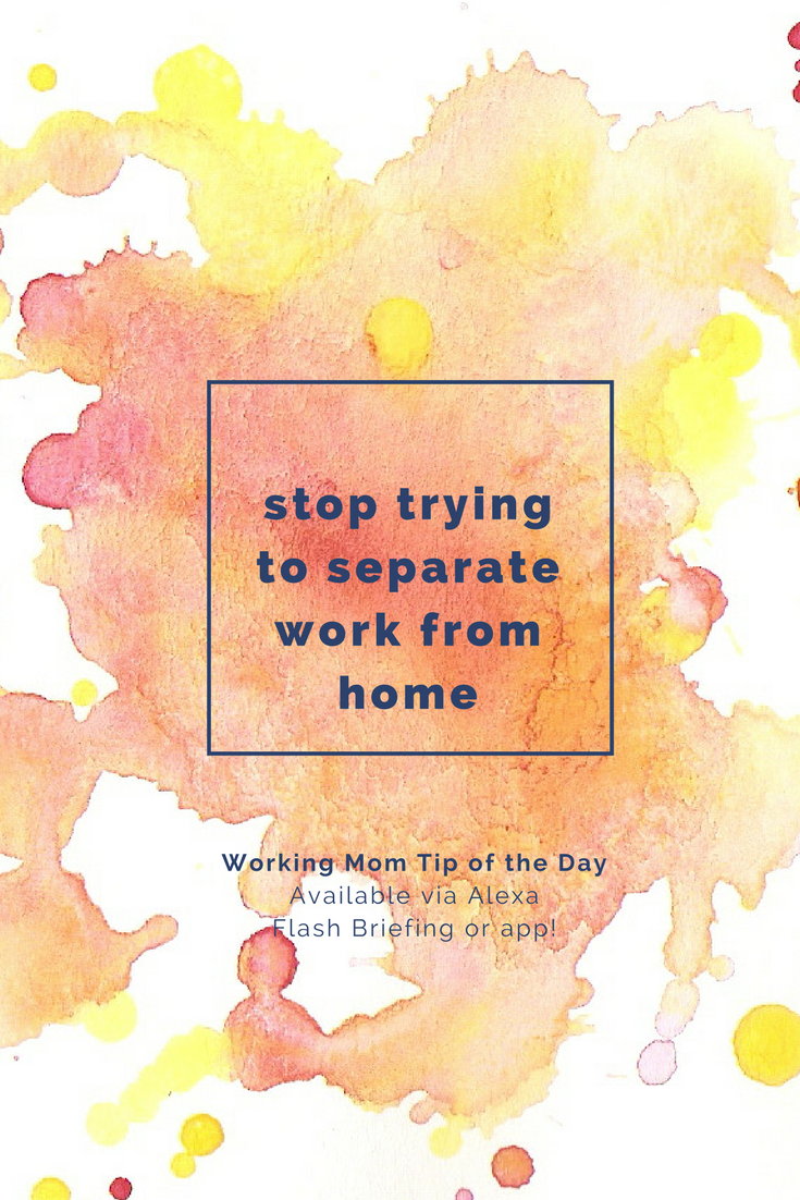 don't separate work from home- working mom tip of the day by robin camarote