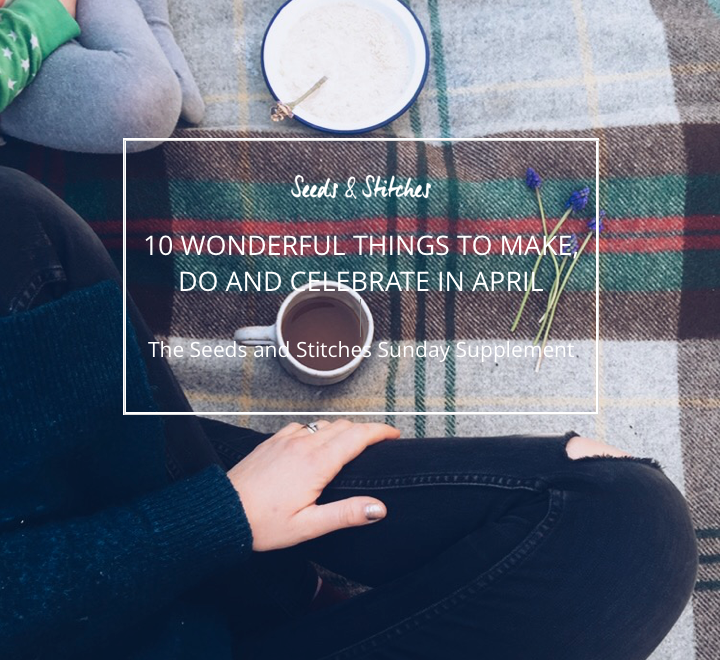 10 wonderful things to do in April | Seeds and Stitches blog