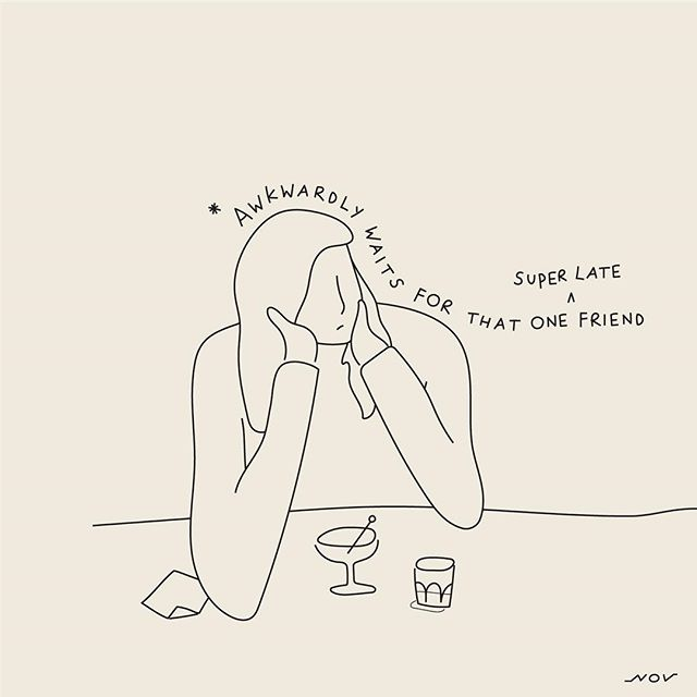have yet to master the art of dining/drinking solo. even just for a few minutes. But sometimes I also opt to be that super late friend.