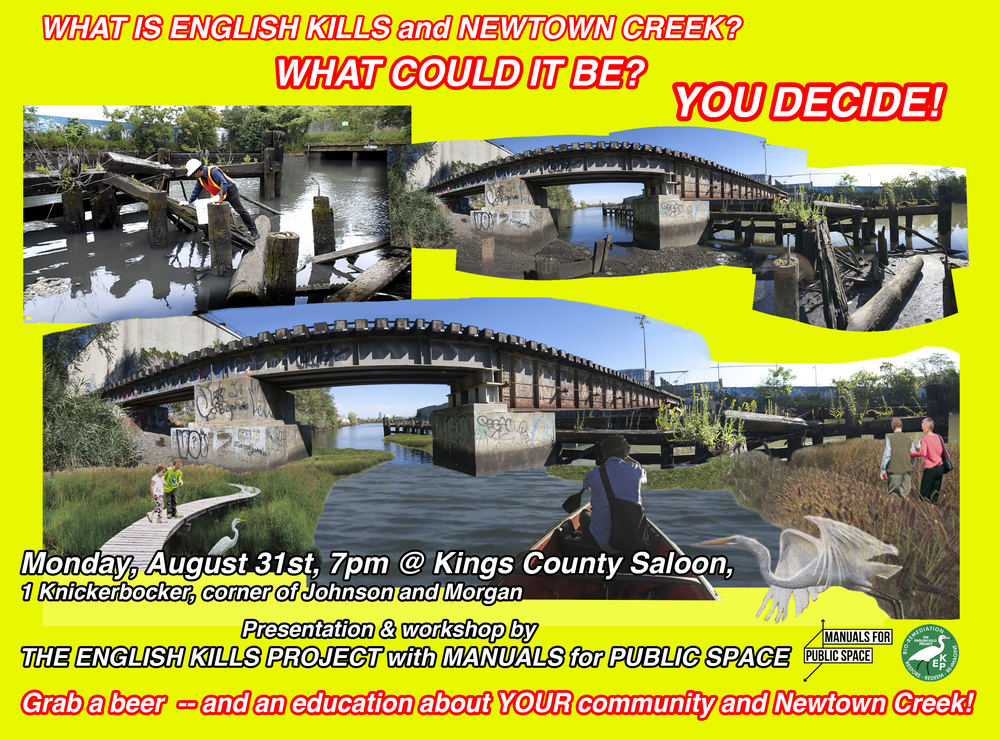 BEER and FREE PUBLIC PLANNING WORKSHOP!    The ENGLISH KILLS PROJECT with MANUALS for PUBLIC SPACE present another planning workshop and presentation about Newtown Creek this coming Monday, August 31 at Kings County Saloon.    Come join us for a beer, participate in a free workshop and learn about Newtown Creek. What could it be? How would you change it for the better? What do you want to see in English Kills?    The workshops will provide maps and tools for participants to design new wetlands, or a park, open space or islands of Mussels. And most importantly: Design public access to a hidden public waterway!    Special guest appearance by the Egret of English Kills.    What: FREE PUBLIC PLANNING WORKSHOP and Beer    Presented by: The ENGLISH KILLS PROJECT and MANUALS for PUBLIC SPACE    When: MONDAY, AUGUST 31th, 7-9pm    Where: Kings County Saloon    1 Knickerbocker, corner of Knickerbocker/Morgan and Johnson Ave    2 blocks from Morgan stop, L train