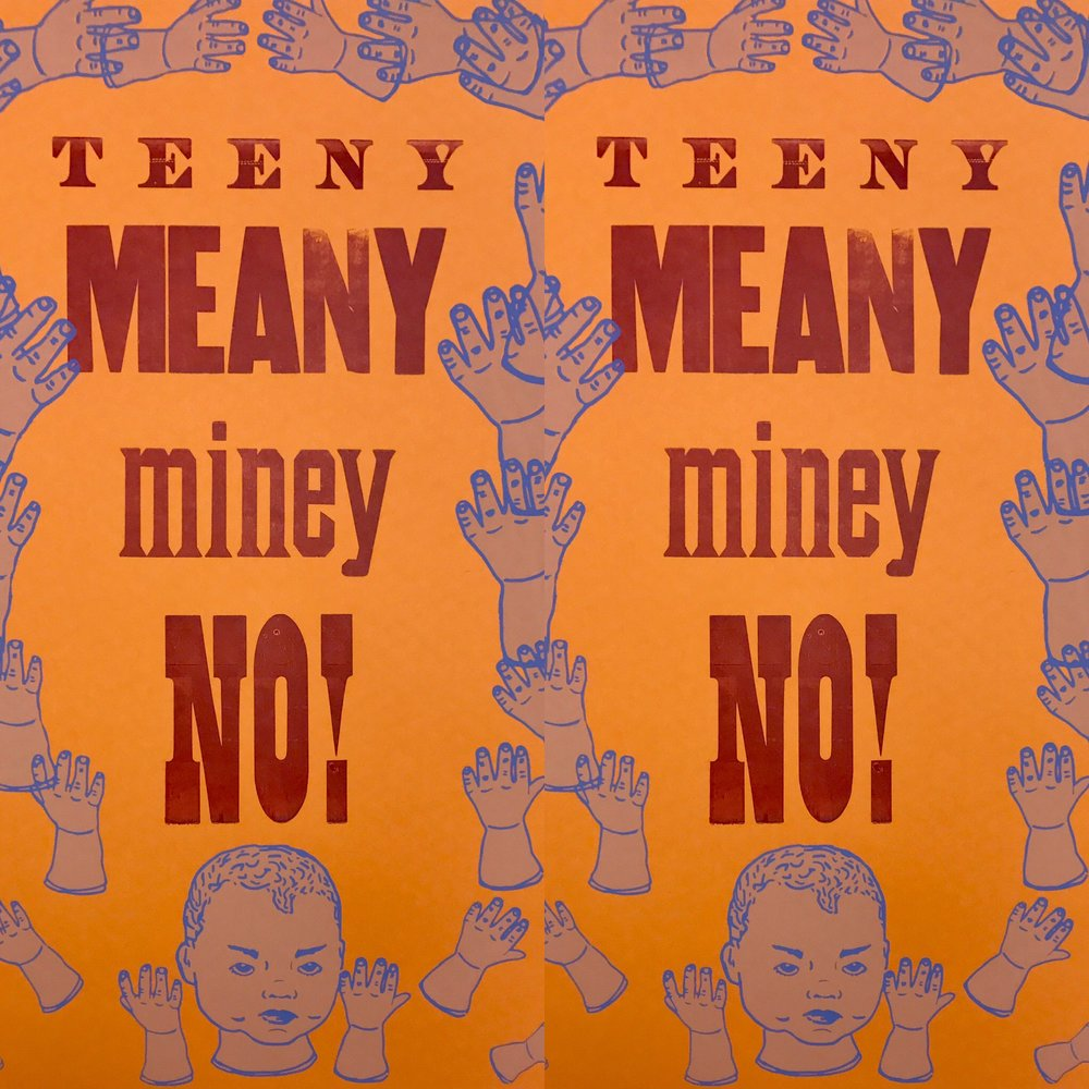 A double vision of Teeny Meany Miney NO! letterpress and screen print on paper, 2017