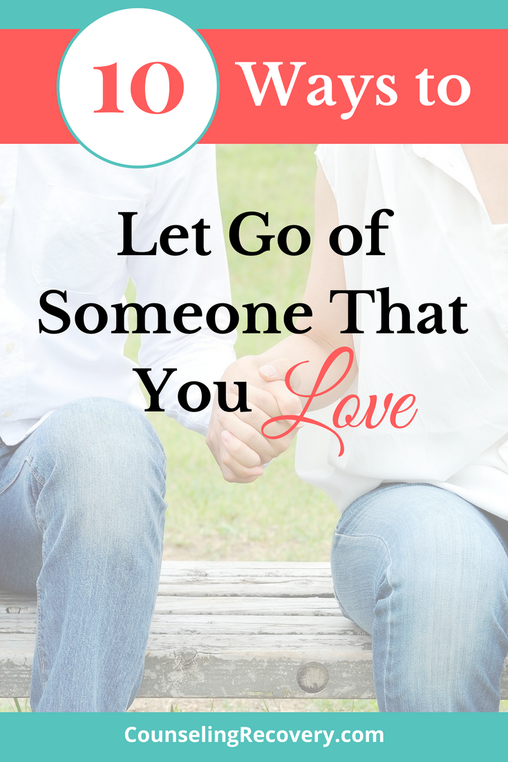 10 Ways To Let Go Of Someone You Love Counseling Recovery