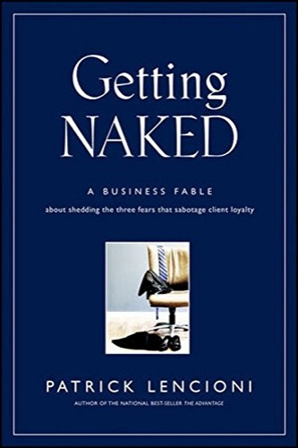 Getting Naked: A Business Fable About Shedding The Three Fears That Sabotage Client Loyalty  by Patrick Lencioni
