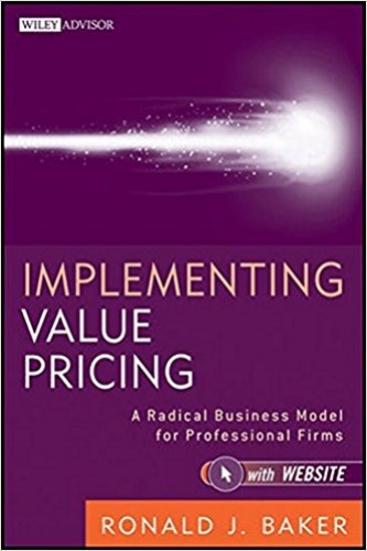 Implementing Value Pricing: A Radical Business Model for Professional Firms  by Ronald J. Baker