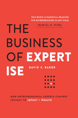 The Business of Expertise: How Entrepreneurial Experts Convert Insight to Impact + Wealth  by David C. Baker