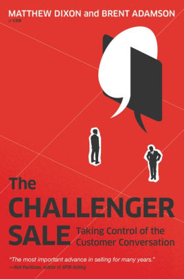 The Challenger Sale: Taking Control of the Customer Conversation  by Matthew Dixon & Brent Adamson