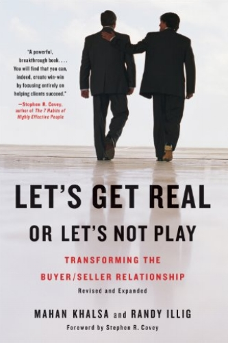 Let's Get Real or Let's Not Play: Transforming the Buyer/Seller Relationship  by Mahan Khalsa & Randy Illig