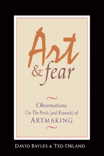 Art & Fear: Observations On the Perils (and Rewards) of Artmaking by David Bayles & Ted Orland