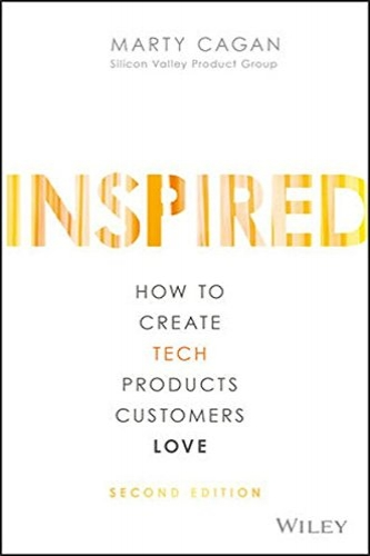 INSPIRED: How to Create Tech Products Customers Love  by Marty Cagan