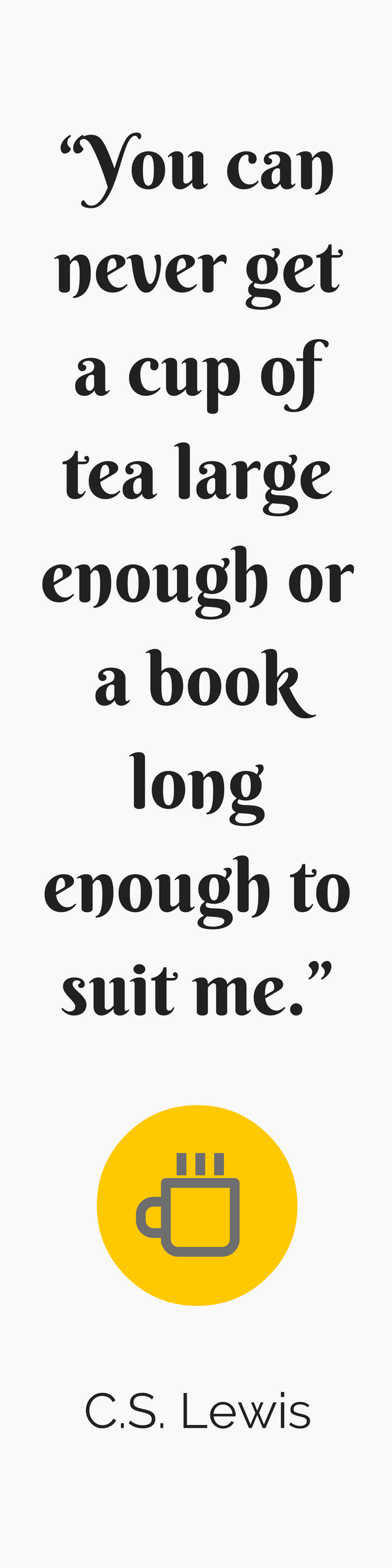 "Free printable bookmark: """"You can never get a cup of tea large enough or a book long enough to suit me."" C.S. Lewis quote"