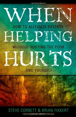 When-Helping-Hurts-Alleviating-Poverty-Without-Hurting-the-Poor-and-Ourselves-0802457053-L