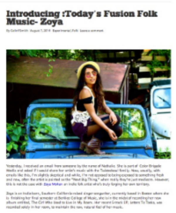 "Zoya was featured on Twisted Soul Boy Blog-- "" Get familiar with her music and name now because Zoya Mohan may just end up becoming one of the breakthrough artists you find out about after the fact.""   ---http://twistedsoulboy.com/2014/08/07/introducing-todays-fusion-folk-music-zoya/"