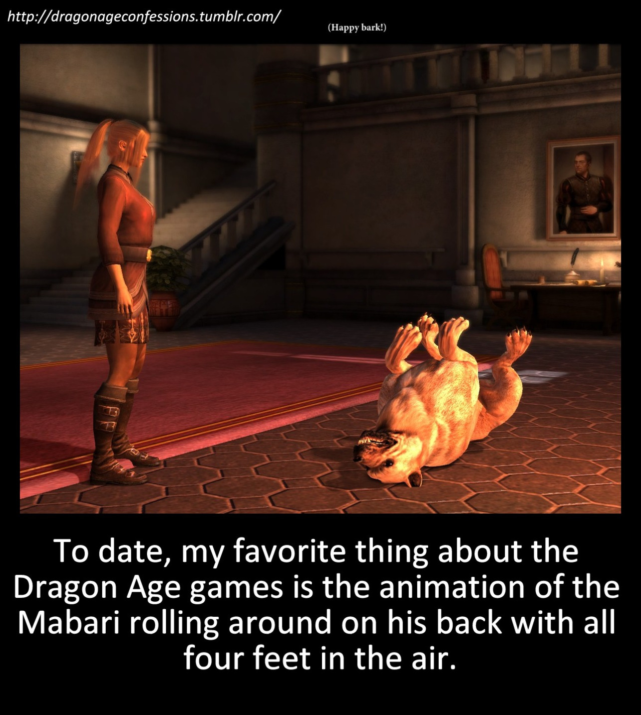 dragonageconfessions :      Confession:   To date, my favorite thing about the Dragon Age games is the animation of the Mabari rolling around on his back with all four feet in the air.      That won't work on me. I'm a cat person.