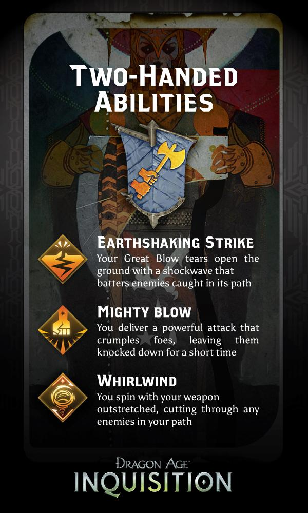 "A little more information on the Two-Handed abilities for Warriors!  Photo Source:  @DragonAge  on Twitter    Earthshaking Strike  - Your Great Blow tears open the ground with a shockwave that batters enemies caught in its path.    Number of hits: 2   Damage per hit: 150% Weapon Damage   Area of Effect: 12 meters   Cooldown time: 20 seconds   Cost: 50 stamina     Mighty Blow  - ""You deliver a powerful attack that crumples foes, leaving them knocked down for a short time.""     Damage: 200% Weapon Damage     Area of Effect: 3 meters     Knockdown duration: 3 seconds     Cooldown time: 16 seconds     Cost: 50 stamina     Impact detonator ability: use on incapacitated foes for a combo      Whirlwind  - You spin with your weapon outstretched, cutting through any enemies in your path.    Damage per hit: 70% weapon damage   Cooldown time: 24 seconds   Cost: 10 stamina   Impact detonator ability: use on incapacitated foes for a combo      More to come!"