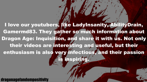 dragonagefandompositivity: I love our youtubers, like LadyInsanity, AbilityDrain, Gamermd83. They gather so much information about Dragon Age: Inquisition, and share it with us. Not only their videos are interesting and useful, but their enthusiasm is also very infectious, and their passion is inspiring. Thank you Anon. I don't know exactly what to say without sounding like a floaty git, but I will say that I appreciate everyone who's been supportive and so ridiculously kind in the Dragon Age/Mass Effect community. Out of every community I've been part of, both gaming and eSports, I have never been part of a community with such down-to-earth people as the Bioware community. Sure, a few bad applies here and there, but overall people have been wonderful. I'm thankful to have met many of you (and even met IRL with some of you at events) and will strive to maintain and improve my content for all of you. <3