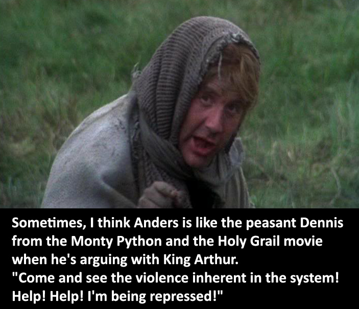 "dragonageconfessions :      CONFESSION:  Sometimes, I think Anders is like the peasant Dennis from the Monty Python and the Holy Grail movie when he's arguing with King Arthur. ""Come and see the violence inherent in the system! Help! Help! I'm being repressed!""         (I don't know the original source and google image by search isn't helping, so if you know 'em, post 'em please!)"