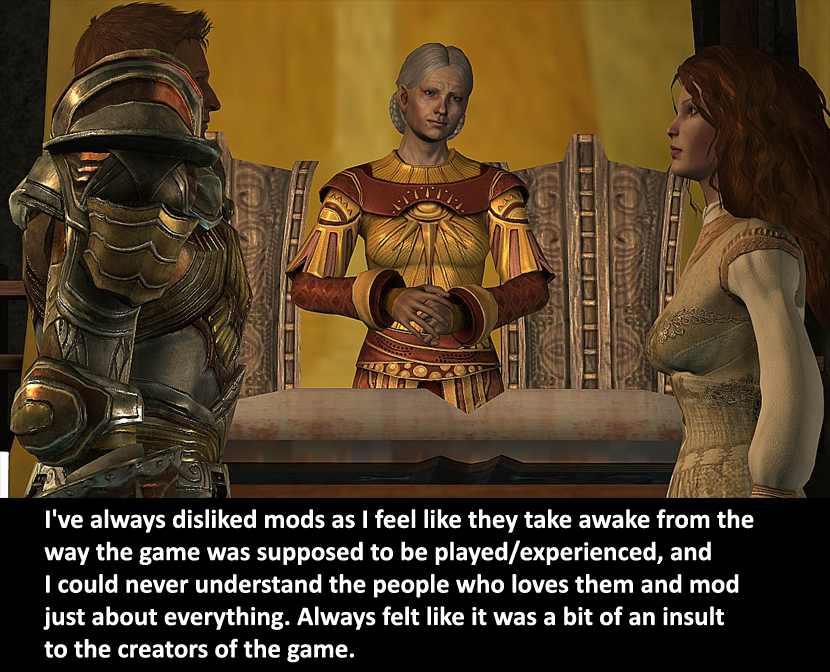 dragonageconfessions: CONFESSION: I've always disliked mods as I feel like they take awake from the way the game was supposed to be played/experienced, and I could never understand the people who loves them and mod just about everything. Always felt like it was a bit of an insult to the creators of the game. As a huge Dahlialynn fan, maker of the Royal Wedding mod (pictured in the actual confession) as well as many others, let me share my huge facepalm to this confession. Bioware loves the modding community. They really do, and have time and time again explained how much they are impressed by the mods they've seen for Origins and 2. That being said, sure. Some of the mods like the uber-sex porno ones are a bit uneasy and other ones like the Aveline mods kind of rub us the wrong way. But shit dude; mods are built to enhance the player's experience. If you don't like any mod, you know you can just uninstall it. Right?