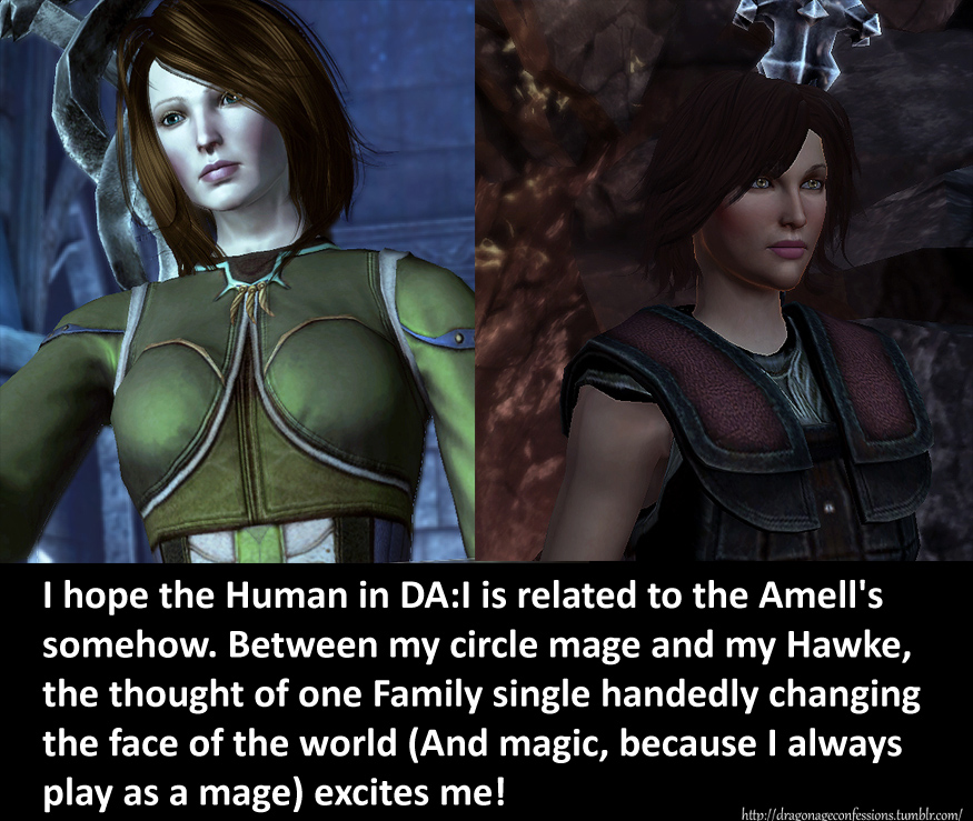 dragonageconfessions :      […]     MOD NOTE: (11/3/2013)  Its been announced that there are no Amells in Inquisition and the Inquisitor is not an Amell.   Confession submissions like this will be deleted for the time being      Correct me if I'm wrong, but from all the information Bioware stated thus far, I'm almost 100% sure the mod's note is partially incorrect.    The only thing I remember referenced as far as the Amell's appearance for DAI is David Gaider talking on the Bioware forums, strictly saying the player character cannot be an Amell.  While the Inquisitor is confirmed not an Amell, nothing has been stated that no Amells will appear in Inquisition.    (And while we're at it, I really hope my human is related to an Amell as well. Circle of life, heh heh)