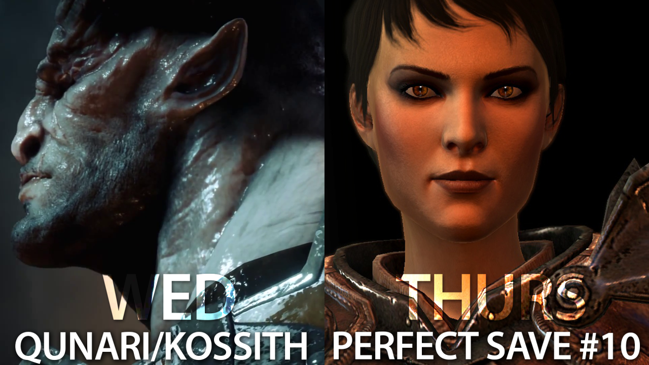 Qunari or Kossith?  (Wednesday)     What's more appropriate: Qunari or Kossith? Which is correct? I will explain the difference between the terms Qunari and Kossith within the Dragon Age lore (and why you shouldn't fight with your friends over it).      Perfect Save #10   (Thursday)      Previously, Hawke finally meets his soon-to-be dusky goddess Isabela. I spend another week, plunging myself into DA's lore between DA2 and Inquisition. And possibly, into Isabela's bed.     Videos will be uploaded on my  Youtube channel ! Thank you for watching.