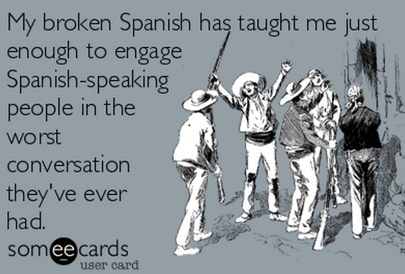 I can speak Spanish, but it doesn't stop me from feeling this way every time I use it.