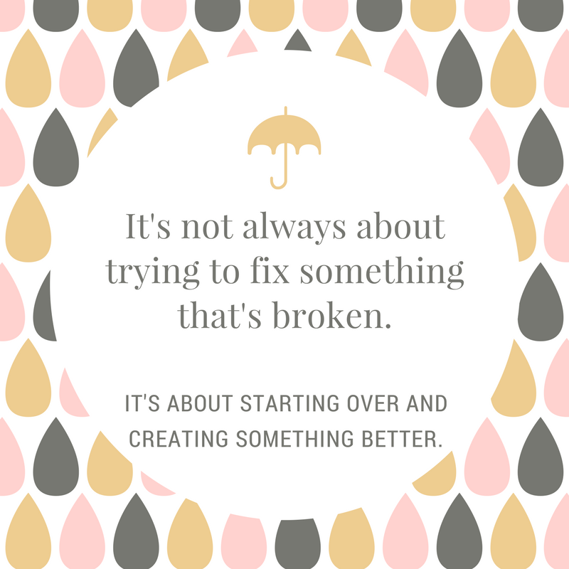 It's not always about trying to fix something that's broken, it's about starting over and creating something better.