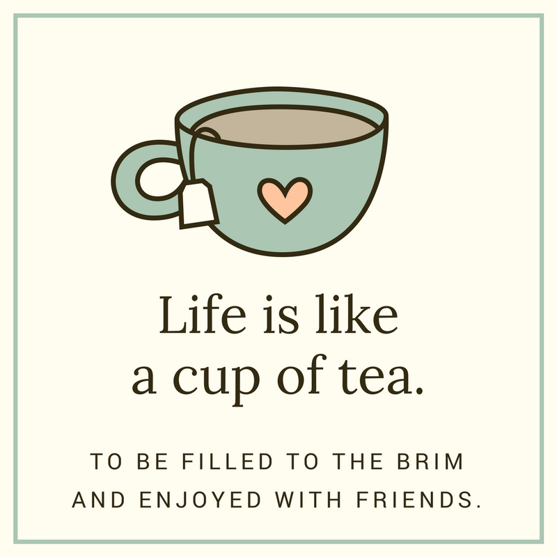 Life is like a cup of tea. To be filled to the brim and enjoyed with friends.