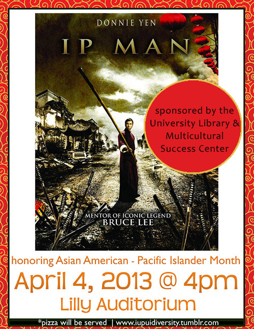 "What:  Ip Man    When:  April 4, 2013 @  4PM     Where:  Lilly Auditorium @ IUPUI University Library    Pizza will be served! (:     About the film…     ""Semi biographical     martial arts film   very loosely based on the life of   Yip Man  , a   grandmaster   of the martial art   Wing Chun   and master of   Bruce Lee.""     Sponsored by the IUPUI University Library and Multicultural Success Center.     source: wikipedia.com"