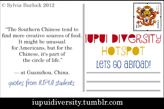 Introducing a collection of abroad postcards! Each postcard will feature a quote from an IUPUI student who has studied abroad. (click to expand)   Would you study abroad in China? Why or why not?