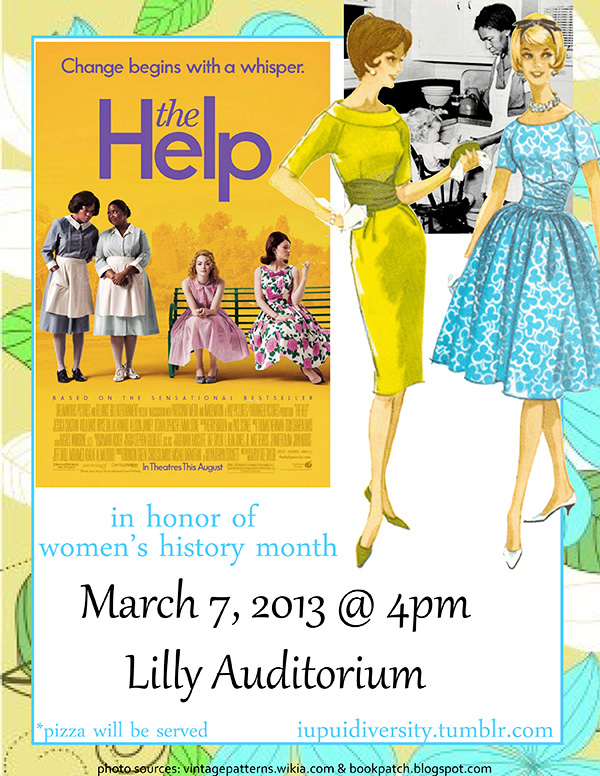 You are invited!     What: The Help      When:  March 7, 2013 @ 4pm    Where:  Lilly Auditorium @ IUPUI University Library     Join us for an evening of free pizza, discussion, and a film in honor of Women's History Month.    See you then!