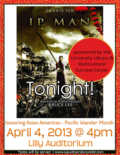Join us tonight!    What: Ip Man    When: April 4, 2013 @4PM    Where: Lilly Auditorium @ IUPUI University Library    We will be serving    Asian cuisine appetizers & free pizza!