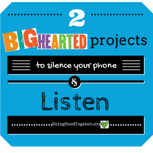 2 Big-Hearted Projects to Silence your phone & listen. DoingGoodTogether.org