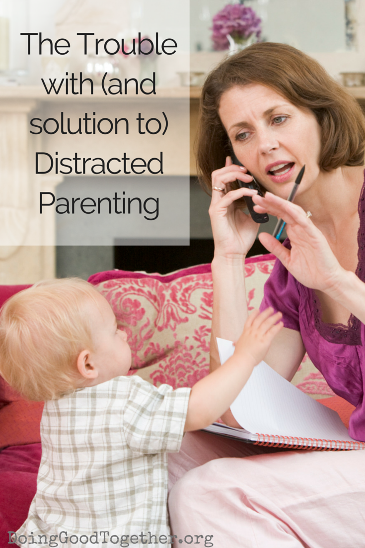 The Trouble with (and solution to) distracted parenting. DoingGoodTogether.org