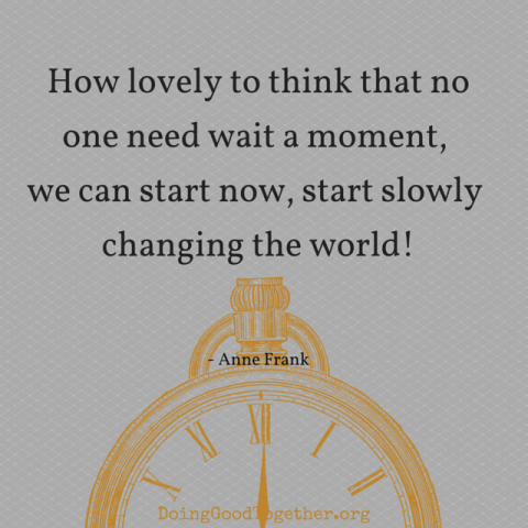 How lovely to think that no one need wait a moment. We can start now, start slowly changing the world.
