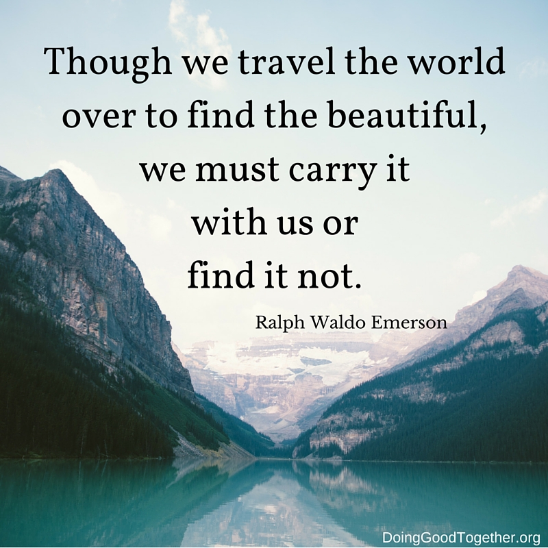 Though we travel the world over to find the beautiful, we must carry it within ourselves.