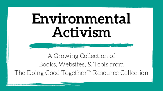 Environmental Activism Resources from the kindness experts of Doing Good Together™