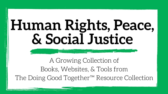 Human Rights, Peace and Social Justice Resources from the kindness experts at Doing Good Together™