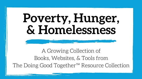 Poverty, Hunger and Homelessness Resources from the kindness experts at Doing Good Together™