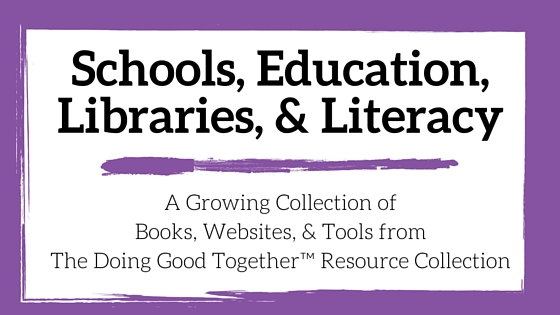 Schools, Education, Libraries and Literacy Resources from the kindness experts at Doing Good Together™
