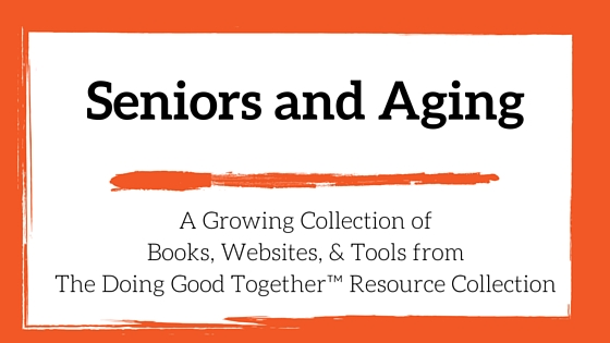 Seniors and Aging Resources from the kindness experts at Doing Good Together™