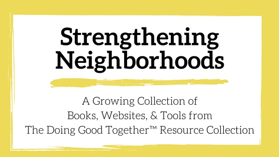 Strengthening Neighborhoods Resources from the kindness experts at Doing Good Together™