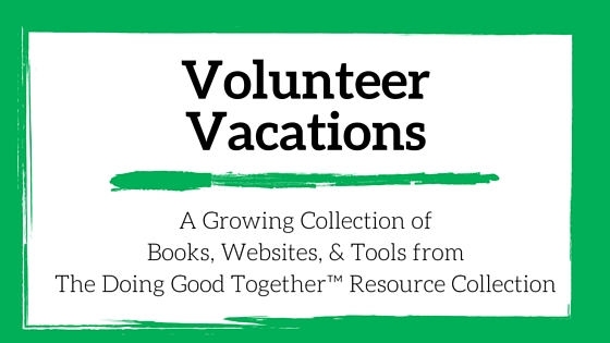 Volunteer Vacations Resources from Doing Good Together