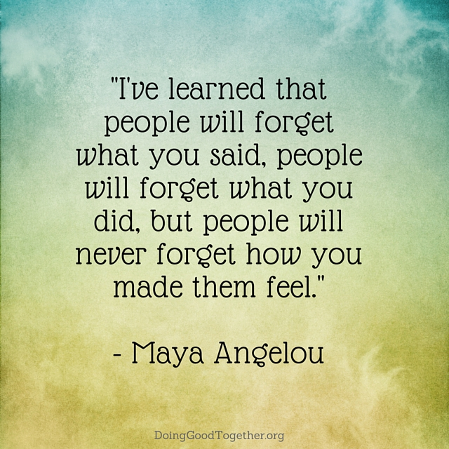 Maya Angelou - People will forget what you said, people will forget what you did, but people will ever forget how you made them feel.""