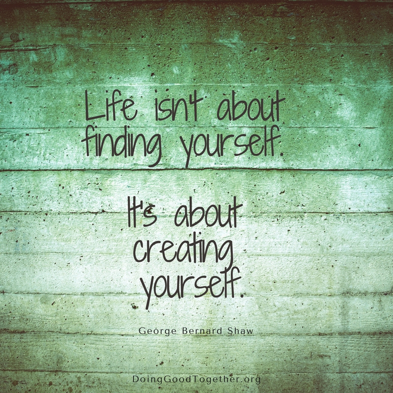 Life isn't about finding yourself. It's about building yourself.