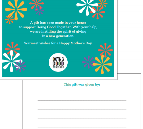 Mother's Day is Sunday, May 12th. Donate to Doing Good Together by Sunday, May 5th, and we'll mail this card to the address you specify. Donate between May 6th and 11th, and we'll email you or your recipient a printable PDF version of this card. (Your requests can be noted on the donation form.)