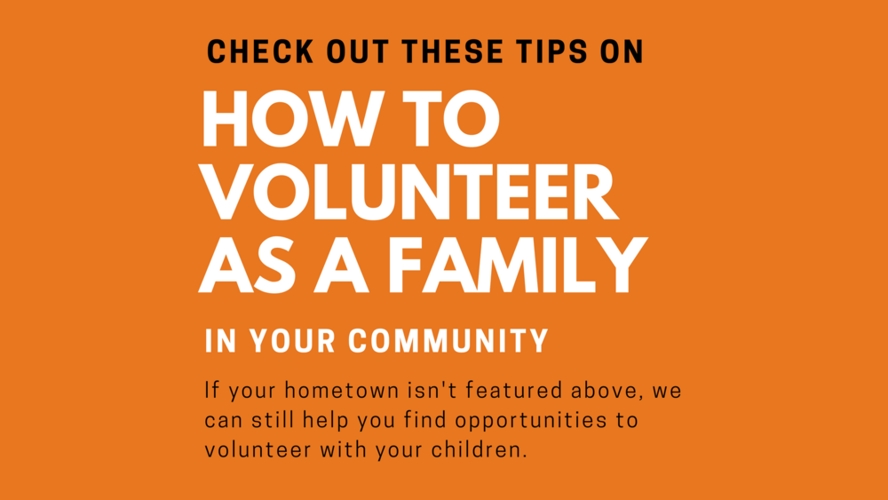 If your hometown is not on this list, we offer these tips to make family volunteering easier.