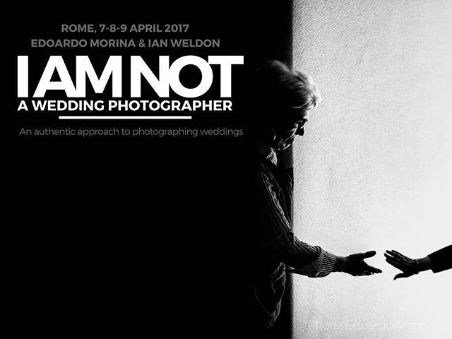 I AM NOT A WEDDING PHOTOGRAPHER AND THIS IS NOT JUST A WORKSHOP. ROME 7.8.9 APRIL  SPEAKERS | Edoardo Morina & Ian Weldon INFO HERE: http://www.imnotaweddingphotographer.com/