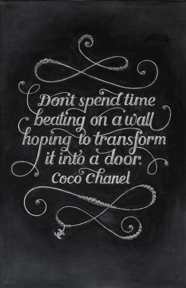 "WEEK 15  - Coco Chanel ""Don't spend time beating on a wall hoping to transform it into a door"""