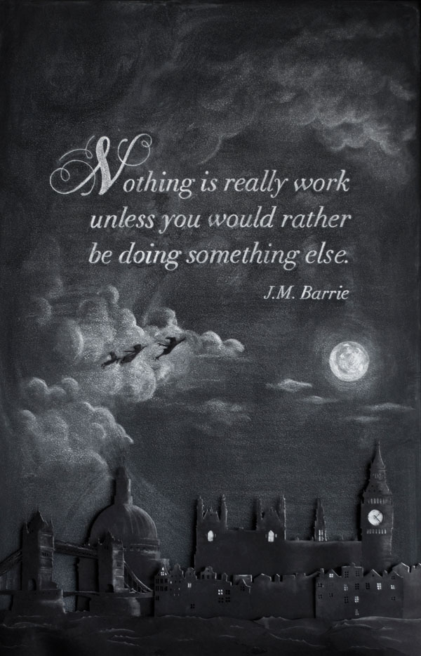 "WEEK 6  -  J.M. Barrie ""Nothing is really work unless you would rather be doing something else"""