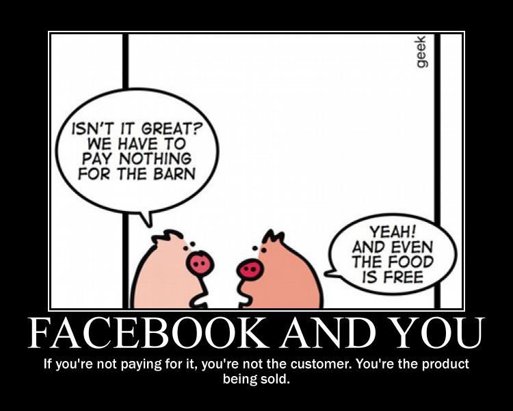 Cerdo 1: ¿No es grandioso? no tenemos que pagar nada por el establo Cerdo 2: ¡Si! incluso la comida es gratis Facebook y tú: Si tú no pagas por el, tu no eres el cliente. Eres el producto siendo vendido.
