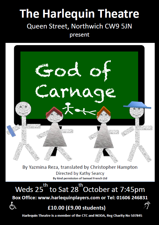God of Carnage - by Yazmina RezaWeds 25th to Sat 28thOctober at 7:45pm£10.00 (£9.00 students)What happens when two set of parents meet up to deal with the unruly behavior of their children?A calm and rational debate between grown-ups about the need to teach kids how to behave properly or a hysterical night of name-calling, tantrums and tears before bedtime?Boys will be boys, but adults will be adults and that's usually worse – much worse in this dark comedy where the rules of polite social interaction are soon spat out like a child's dummy!Christopher Hampton's translation of Yasmina Reza's sharp-edged play Le Dieu du Carnage premiered at Wyndham's Theatre, London in March 2008.God of Carnage is directed by Harlequin newcomer Kathy SearcyMeet the Cast: Mike Kelsall as Alain, Kim Watts as Annette, Adam Wade as Michel and Beth Barlow as Veronique.